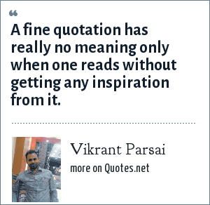 Vikrant Parsai: A fine quotation has really no meaning only when one reads without getting any inspiration from it.