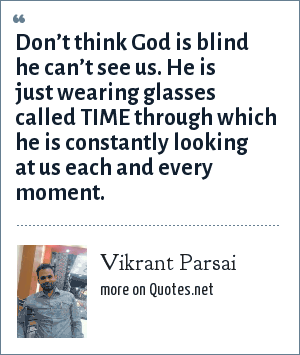 Vikrant Parsai: Don't think God is blind he can't see us. He is just wearing glasses called TIME through which he is constantly looking at us each and every moment.