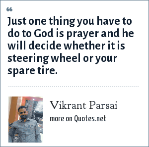 Vikrant Parsai: Just one thing you have to do to God is prayer and he will decide whether it is steering wheel or your spare tire.