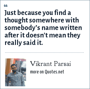 Vikrant Parsai: Just because you find a thought somewhere with somebody's name written after it doesn't mean they really said it.