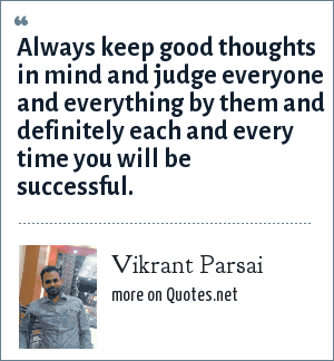 Vikrant Parsai: Always keep good thoughts in mind and judge everyone and everything by them and definitely each and every time you will be successful.