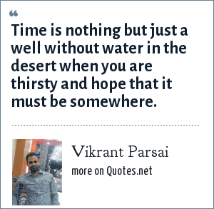 Vikrant Parsai: Time is nothing but just a well without water in the desert when you are thirsty and hope that it must be somewhere.