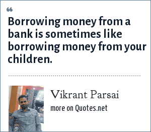Vikrant Parsai: Borrowing money from a bank is sometimes like borrowing money from your children.