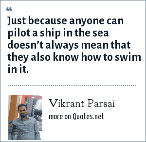 Vikrant Parsai: Just because anyone can pilot a ship in the sea doesn't always mean that they also know how to swim in it.