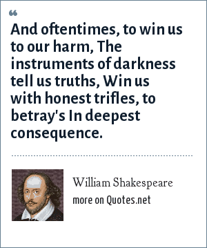 William Shakespeare: And oftentimes, to win us to our harm, The instruments of darkness tell us truths, Win us with honest trifles, to betray's In deepest consequence.