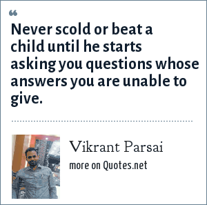 Vikrant Parsai: Never scold or beat a child until he starts asking you questions whose answers you are unable to give.