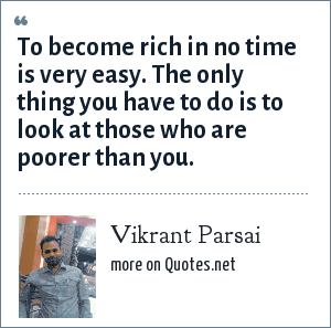 Vikrant Parsai: To become rich in no time is very easy. The only thing you have to do is to look at those who are poorer than you.