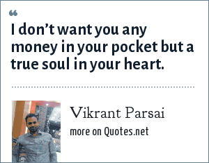 Vikrant Parsai: I don't want you any money in your pocket but a true soul in your heart.