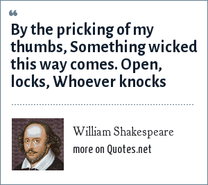 William Shakespeare: By the pricking of my thumbs, Something wicked this way comes. Open, locks, Whoever knocks