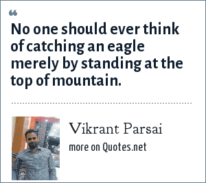 Vikrant Parsai: No one should ever think of catching an eagle merely by standing at the top of mountain.