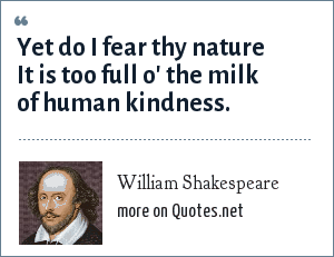 William Shakespeare: Yet do I fear thy nature It is too full o' the milk of human kindness.