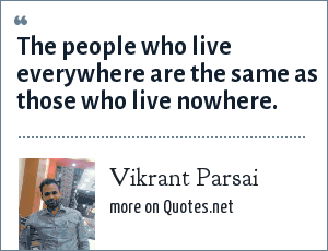 Vikrant Parsai: The people who live everywhere are the same as those who live nowhere.