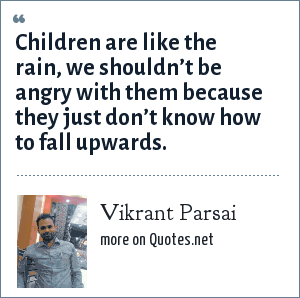 Vikrant Parsai: Children are like the rain, we shouldn't be angry with them because they just don't know how to fall upwards.