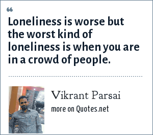 Vikrant Parsai: Loneliness is worse but the worst kind of loneliness is when you are in a crowd of people.