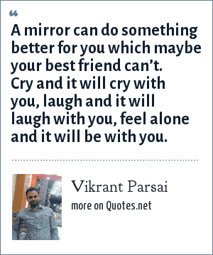 Vikrant Parsai: A mirror can do something better for you which maybe your best friend can't. Cry and it will cry with you, laugh and it will laugh with you, feel alone and it will be with you.