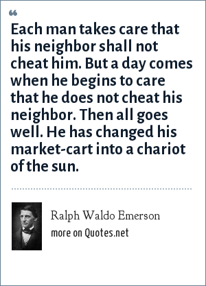 Ralph Waldo Emerson: Each man takes care that his neighbor shall not cheat him. But a day comes when he begins to care that he does not cheat his neighbor. Then all goes well. He has changed his market-cart into a chariot of the sun.