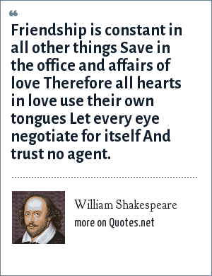 William Shakespeare: Friendship is constant in all other things Save in the office and affairs of love Therefore all hearts in love use their own tongues Let every eye negotiate for itself And trust no agent.