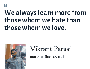 Vikrant Parsai: We always learn more from those whom we hate than those whom we love.