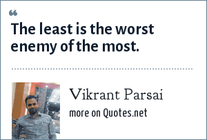 Vikrant Parsai: The least is the worst enemy of the most.
