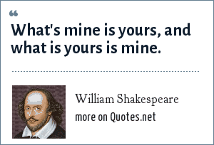 William Shakespeare: What's mine is yours, and what is yours is mine.