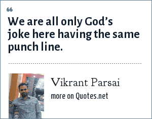 Vikrant Parsai: We are all only God's joke here having the same punch line.