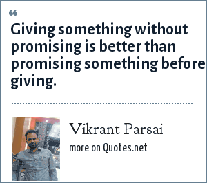 Vikrant Parsai: Giving something without promising is better than promising something before giving.