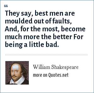 William Shakespeare: They say, best men are moulded out of faults, And, for the most, become much more the better For being a little bad.
