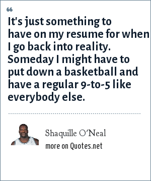 Shaquille O'Neal: It's just something to have on my resume for when I go back into reality. Someday I might have to put down a basketball and have a regular 9-to-5 like everybody else.