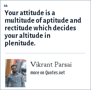 Vikrant Parsai: Your attitude is a multitude of aptitude and rectitude which decides your altitude in plenitude.