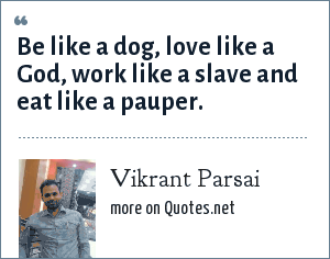 Vikrant Parsai: Be like a dog, love like a God, work like a slave and eat like a pauper.