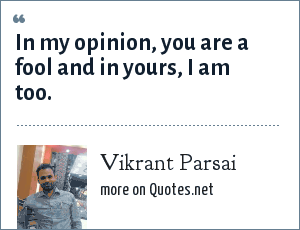 Vikrant Parsai: In my opinion, you are a fool and in yours, I am too.