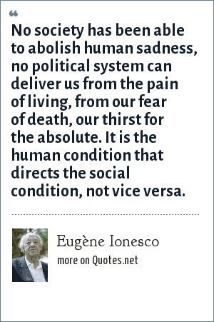 Eugène Ionesco: No society has been able to abolish human sadness, no political system can deliver us from the pain of living, from our fear of death, our thirst for the absolute. It is the human condition that directs the social condition, not vice versa.