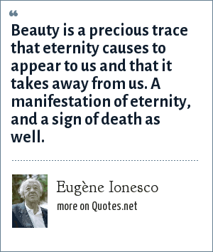 Eugène Ionesco: Beauty is a precious trace that eternity causes to appear to us and that it takes away from us. A manifestation of eternity, and a sign of death as well.