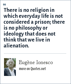 Eugène Ionesco: There is no religion in which everyday life is not considered a prison; there is no philosophy or ideology that does not think that we live in alienation.