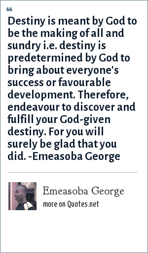 Emeasoba George: Destiny is meant by God to be the making of all and sundry i.e. destiny is predetermined by God to bring about everyone's success or favourable development. Therefore, endeavour to discover/fulfill your God-given destiny. For you will surely be glad that you did.