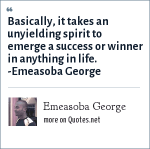 Emeasoba George: Basically, it takes an unyielding spirit to emerge a success or winner in anything in life. -Emeasoba George