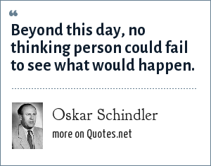 Oskar Schindler: Beyond this day, no thinking person could fail to see what would happen.