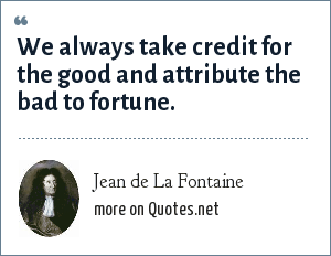 Jean de La Fontaine: We always take credit for the good and attribute the bad to fortune.