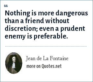Jean de La Fontaine: Nothing is more dangerous than a friend without discretion; even a prudent enemy is preferable.