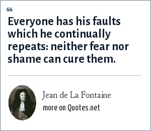 Jean de La Fontaine: Everyone has his faults which he continually repeats: neither fear nor shame can cure them.