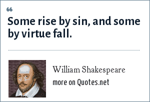 William Shakespeare: Some rise by sin, and some by virtue fall.