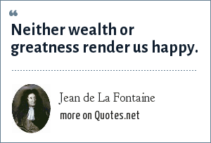 Jean de La Fontaine: Neither wealth or greatness render us happy.