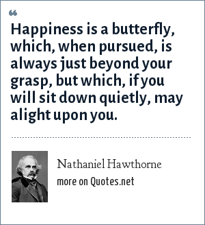 Nathaniel Hawthorne: Happiness is a butterfly, which, when pursued, is always just beyond your grasp, but which, if you will sit down quietly, may alight upon you.
