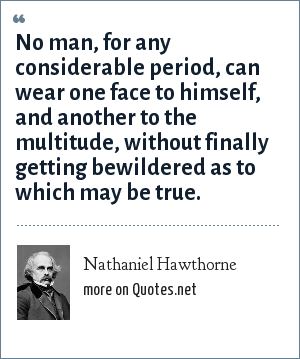 Nathaniel Hawthorne: No man, for any considerable period, can wear one face to himself, and another to the multitude, without finally getting bewildered as to which may be true.