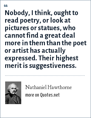 Nathaniel Hawthorne: Nobody, I think, ought to read poetry, or look at pictures or statues, who cannot find a great deal more in them than the poet or artist has actually expressed. Their highest merit is suggestiveness.