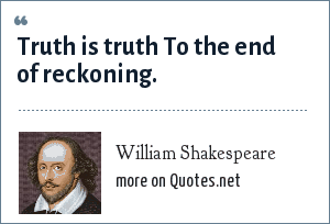William Shakespeare: Truth is truth To the end of reckoning.
