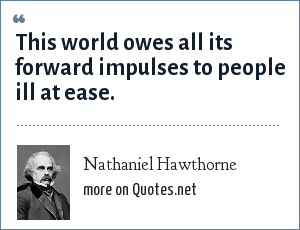 Nathaniel Hawthorne: This world owes all its forward impulses to people ill at ease.