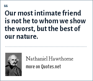 Nathaniel Hawthorne: Our most intimate friend is not he to whom we show the worst, but the best of our nature.