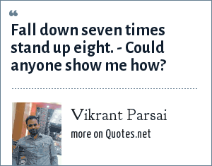 Vikrant Parsai: Fall down seven times stand up eight. - Could anyone show me how?