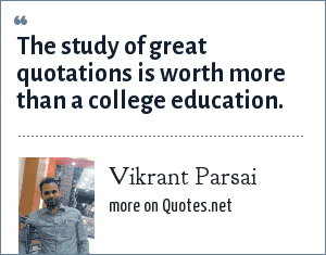 Vikrant Parsai: The study of great quotations is worth more than a college education.